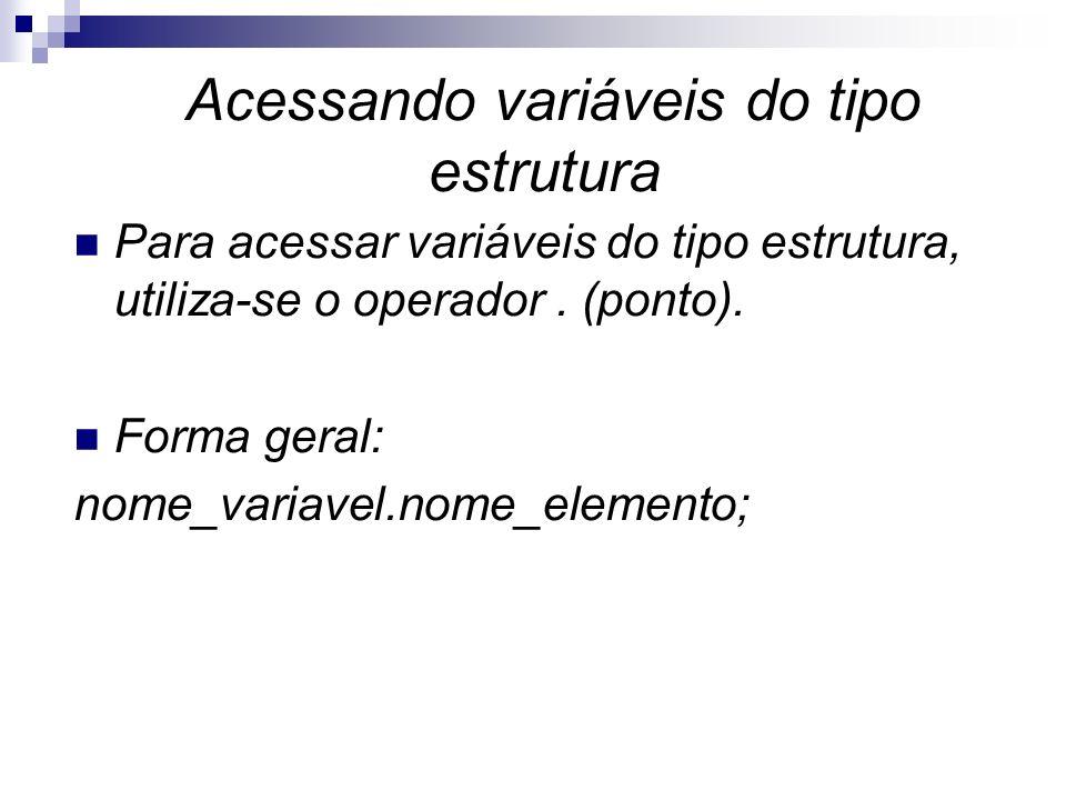 Acessando variáveis do tipo estrutura Para acessar variáveis do tipo estrutura, utiliza-se o operador. (ponto). Forma geral: nome_variavel.nome_elemen