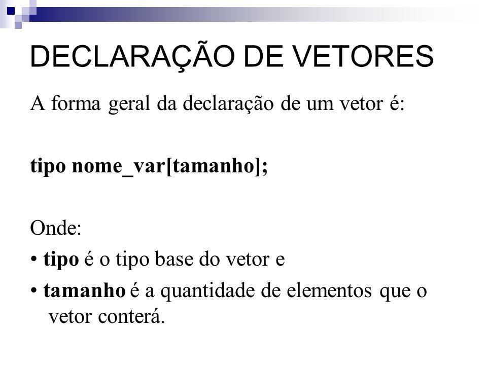 DECLARAÇÃO DE VETORES A forma geral da declaração de um vetor é: tipo nome_var[tamanho]; Onde: tipo é o tipo base do vetor e tamanho é a quantidade de