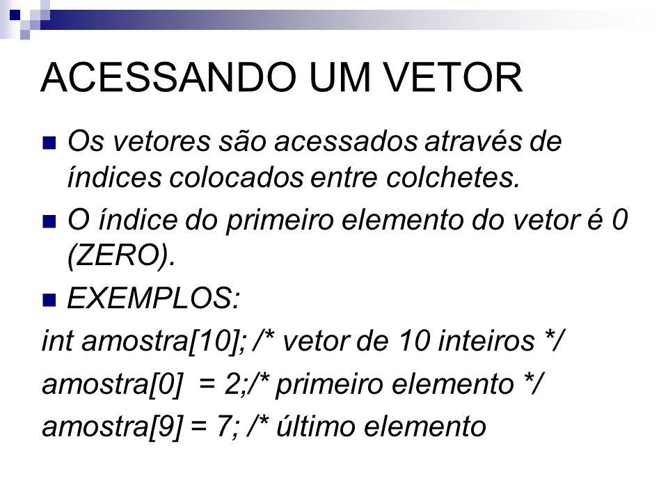 ACESSANDO UM VETOR Os vetores são acessados através de índices colocados entre colchetes. O índice do primeiro elemento do vetor é 0 (ZERO). EXEMPLOS:
