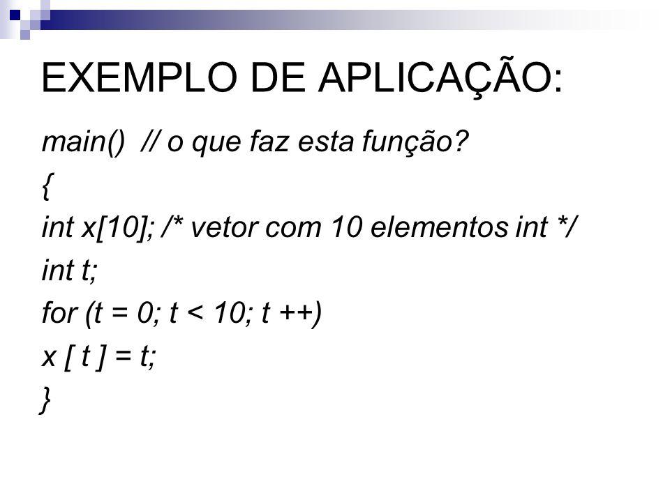 EXEMPLO DE APLICAÇÃO: main() // o que faz esta função? { int x[10]; /* vetor com 10 elementos int */ int t; for (t = 0; t < 10; t ++) x [ t ] = t; }