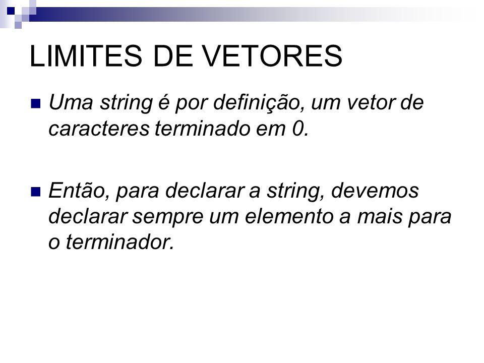 LIMITES DE VETORES Uma string é por definição, um vetor de caracteres terminado em 0. Então, para declarar a string, devemos declarar sempre um elemen