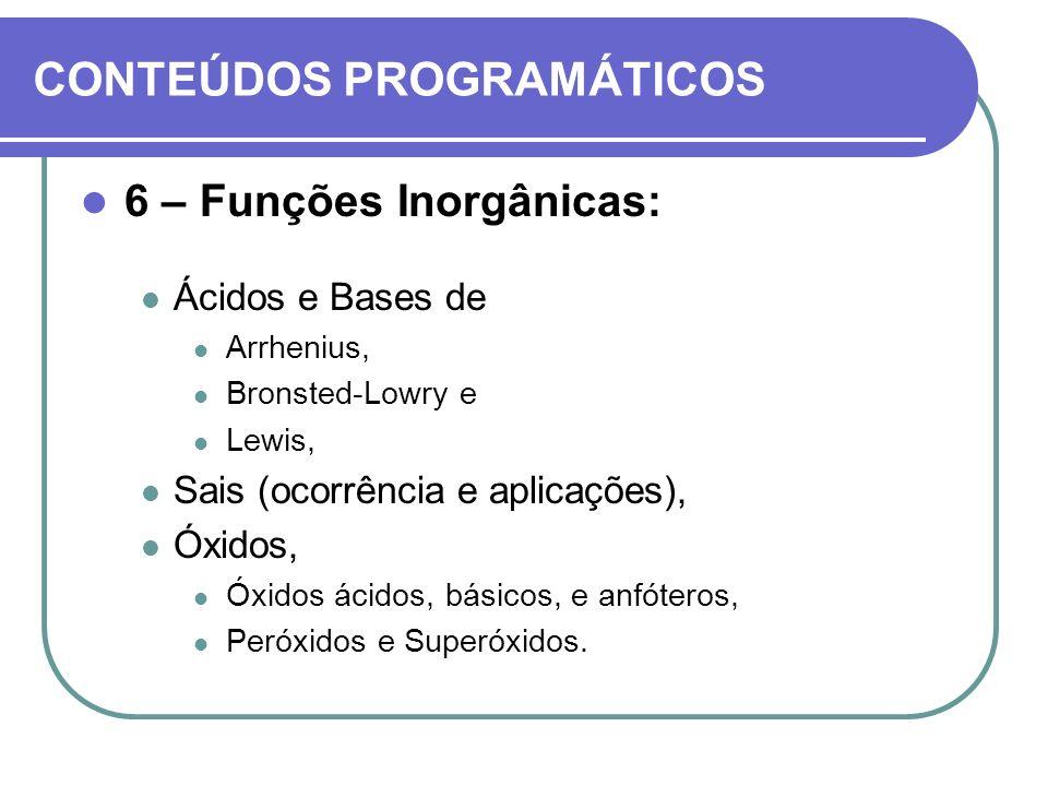 CONTEÚDOS PROGRAMÁTICOS 6 – Funções Inorgânicas: Ácidos e Bases de Arrhenius, Bronsted-Lowry e Lewis, Sais (ocorrência e aplicações), Óxidos, Óxidos á