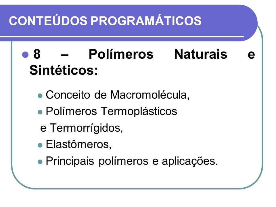 CONTEÚDOS PROGRAMÁTICOS 8 – Polímeros Naturais e Sintéticos: Conceito de Macromolécula, Polímeros Termoplásticos e Termorrígidos, Elastômeros, Princip