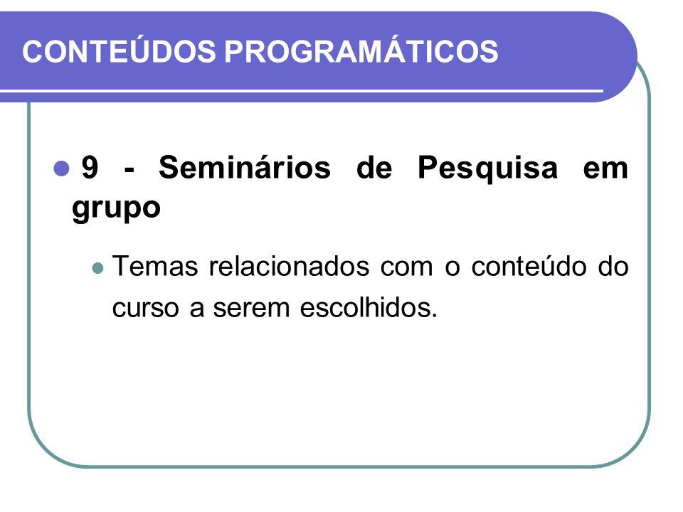 CONTEÚDOS PROGRAMÁTICOS 9 - Seminários de Pesquisa em grupo Temas relacionados com o conteúdo do curso a serem escolhidos.