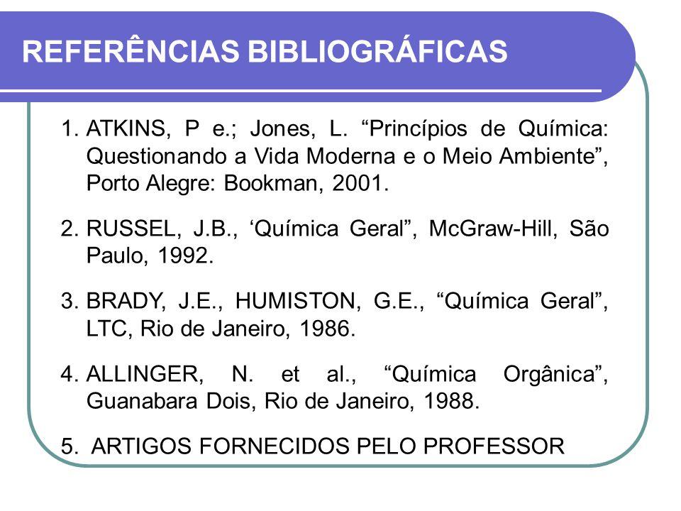 REFERÊNCIAS BIBLIOGRÁFICAS 1.ATKINS, P e.; Jones, L. Princípios de Química: Questionando a Vida Moderna e o Meio Ambiente, Porto Alegre: Bookman, 2001