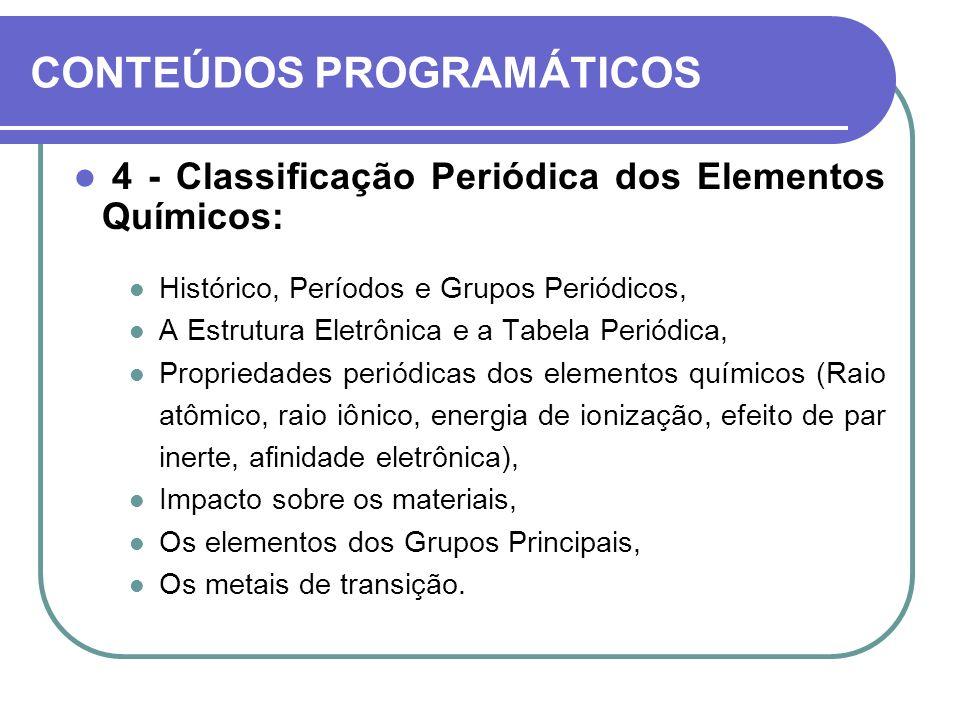 CONTEÚDOS PROGRAMÁTICOS 4 - Classificação Periódica dos Elementos Químicos: Histórico, Períodos e Grupos Periódicos, A Estrutura Eletrônica e a Tabela