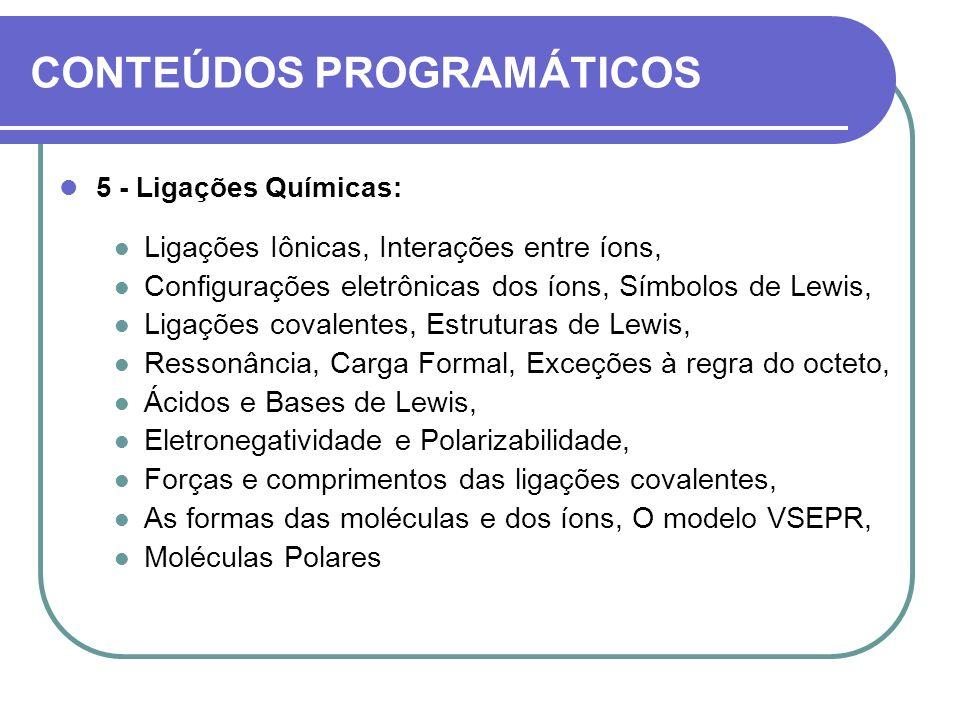 CONTEÚDOS PROGRAMÁTICOS 5 - Ligações Químicas: Ligações Iônicas, Interações entre íons, Configurações eletrônicas dos íons, Símbolos de Lewis, Ligaçõe
