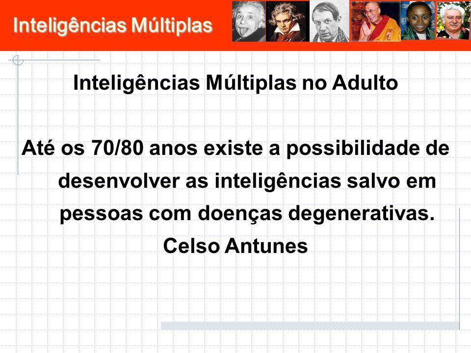 Inteligências Múltiplas Inteligências Múltiplas no Adulto Até os 70/80 anos existe a possibilidade de desenvolver as inteligências salvo em pessoas com doenças degenerativas.