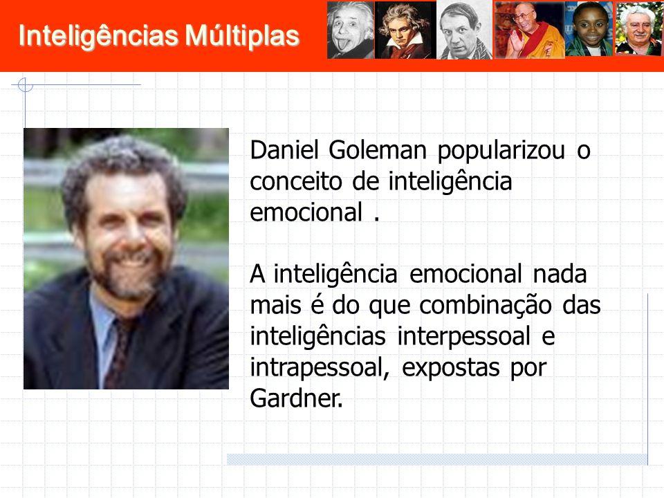 Inteligências Múltiplas Daniel Goleman popularizou o conceito de inteligência emocional. A inteligência emocional nada mais é do que combinação das in