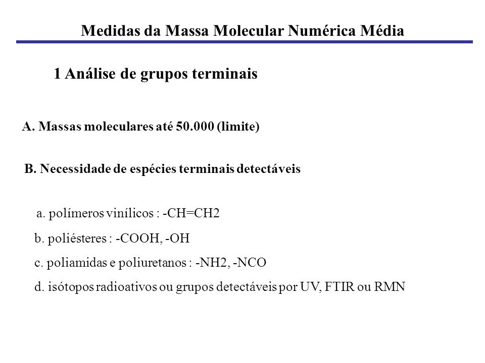 Medidas da Massa Molecular Numérica Média 1 Análise de grupos terminais A. Massas moleculares até 50.000 (limite) B. Necessidade de espécies terminais