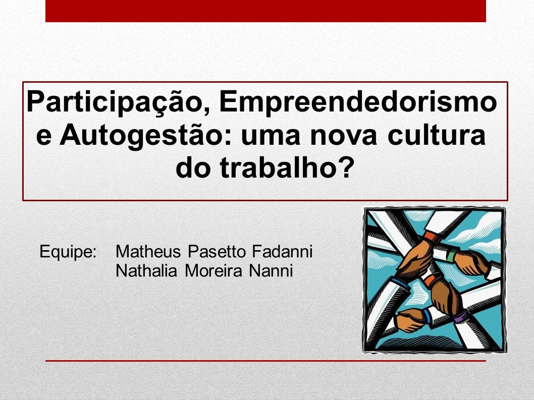 Participação, Empreendedorismo e Autogestão: uma nova cultura do trabalho? Equipe:Matheus Pasetto Fadanni Nathalia Moreira Nanni