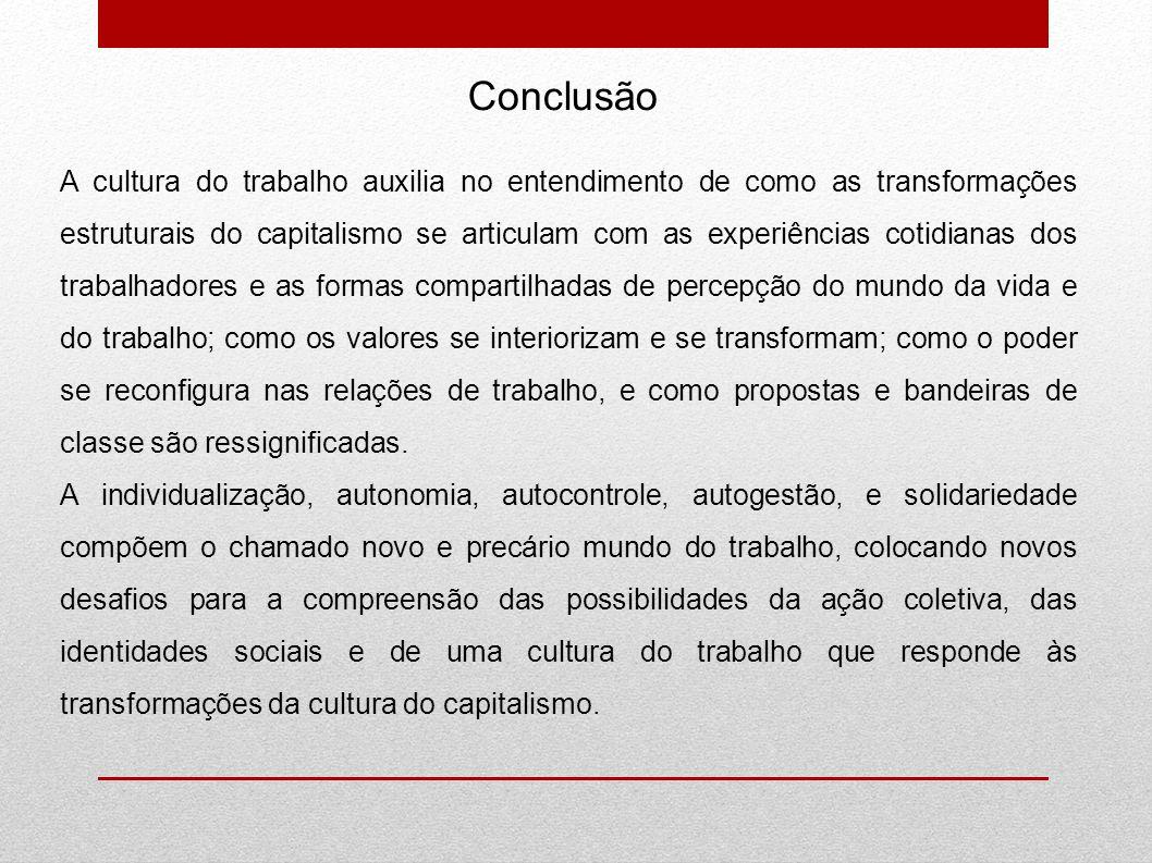Conclusão A cultura do trabalho auxilia no entendimento de como as transformações estruturais do capitalismo se articulam com as experiências cotidian