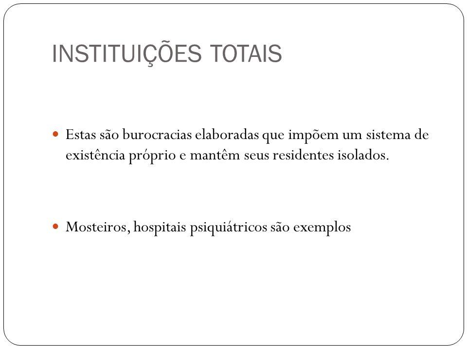 INSTITUIÇÕES TOTAIS Estas são burocracias elaboradas que impõem um sistema de existência próprio e mantêm seus residentes isolados. Mosteiros, hospita