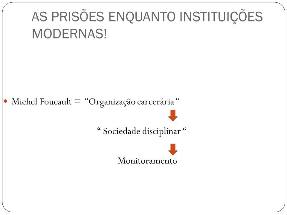 AS PRISÕES ENQUANTO INSTITUIÇÕES MODERNAS! Michel Foucault = Organização carcerária Sociedade disciplinar Monitoramento