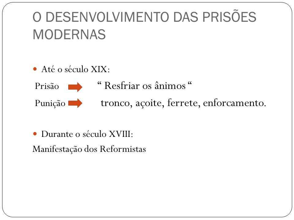 O DESENVOLVIMENTO DAS PRISÕES MODERNAS Até o século XIX: Prisão Resfriar os ânimos Punição tronco, açoite, ferrete, enforcamento. Durante o século XVI