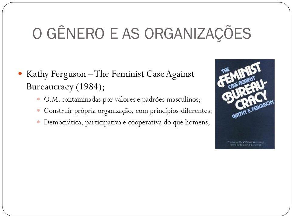 O GÊNERO E AS ORGANIZAÇÕES Kathy Ferguson – The Feminist Case Against Bureaucracy (1984); O.M. contaminadas por valores e padrões masculinos; Construi