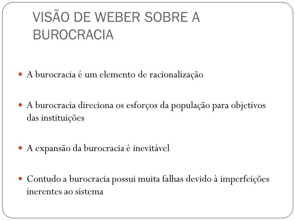 VISÃO DE WEBER SOBRE A BUROCRACIA A burocracia é um elemento de racionalização A burocracia direciona os esforços da população para objetivos das inst