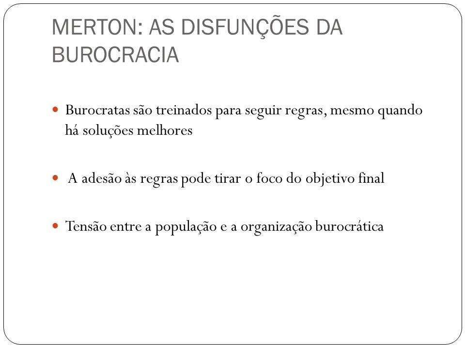MERTON: AS DISFUNÇÕES DA BUROCRACIA Burocratas são treinados para seguir regras, mesmo quando há soluções melhores A adesão às regras pode tirar o foc