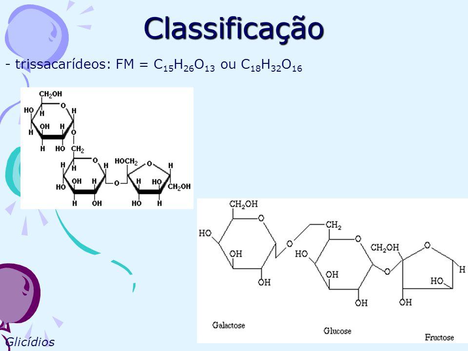 Classificação - trissacarídeos: FM = C 15 H 26 O 13 ou C 18 H 32 O 16 Glicídios