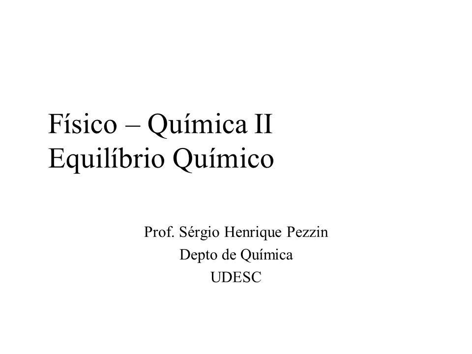 Físico – Química II Equilíbrio Químico Prof. Sérgio Henrique Pezzin Depto de Química UDESC
