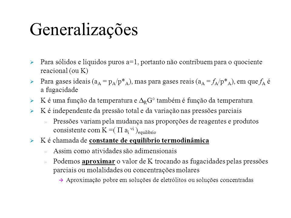 Generalizações Para sólidos e líquidos puros a=1, portanto não contribuem para o quociente reacional (ou K) Para gases ideais (a A = p A /p* A ), mas para gases reais (a A = f A /p* A ), em que f A é a fugacidade K é uma função da temperatura e R G° também é função da temperatura K é independente da pressão total e da variação nas pressões parciais » Pressões variam pela mudança nas proporções de reagentes e produtos consistente com K =( a i vi ) equilíbrio K é chamada de constante de equilíbrio termodinâmica » Assim como atividades são adimensionais » Podemos aproximar o valor de K trocando as fugacidades pelas pressões parciais ou molalidades ou concentrações molares Aproximação pobre em soluções de eletrólitos ou soluções concentradas