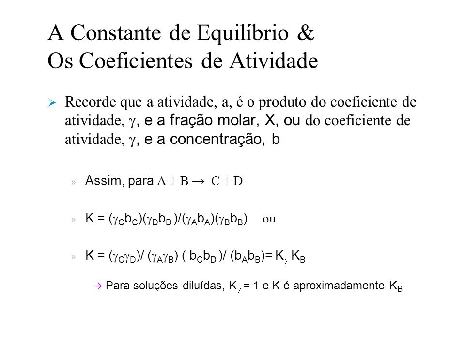 A Constante de Equilíbrio & Os Coeficientes de Atividade Recorde que a atividade, a, é o produto do coeficiente de atividade,, e a fração molar, X, ou do coeficiente de atividade,, e a concentração, b » Assim, para A + B C + D » K = ( C b C )( D b D )/( A b A )( B b B ) ou » K = ( C D )/ ( A B ) ( b C b D )/ (b A b B )= K K B Para soluções diluídas, K = 1 e K é aproximadamente K B