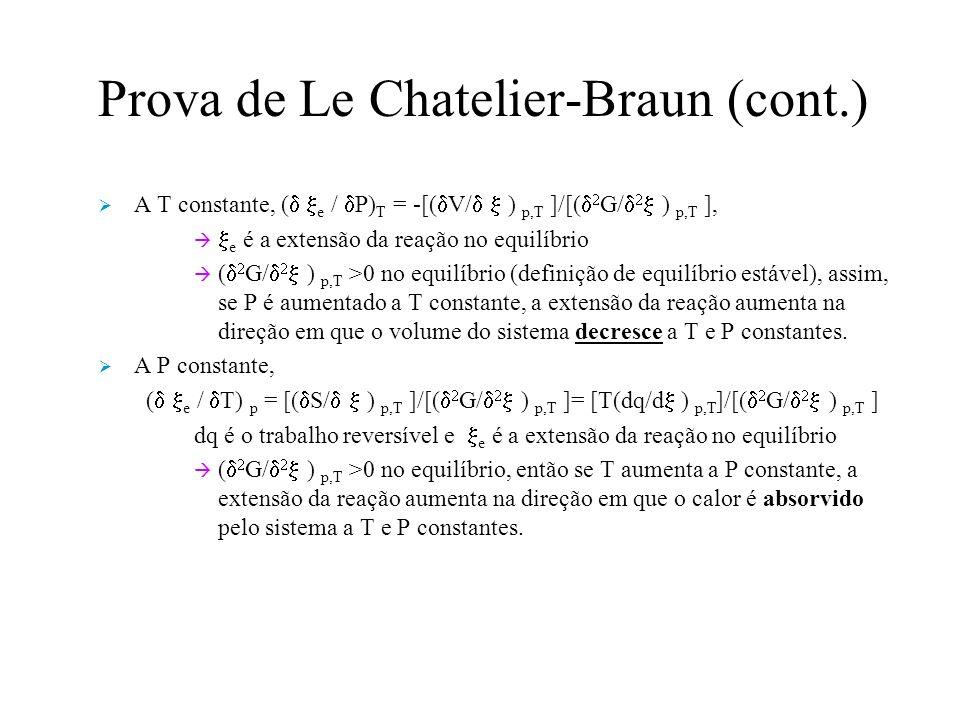 Prova de Le Chatelier-Braun (cont.) A T constante, ( e / P) T = -[( V/ ) p,T ]/[( G/ ) p,T ], e é a extensão da reação no equilíbrio ( G/ ) p,T >0 no equilíbrio (definição de equilíbrio estável), assim, se P é aumentado a T constante, a extensão da reação aumenta na direção em que o volume do sistema decresce a T e P constantes.
