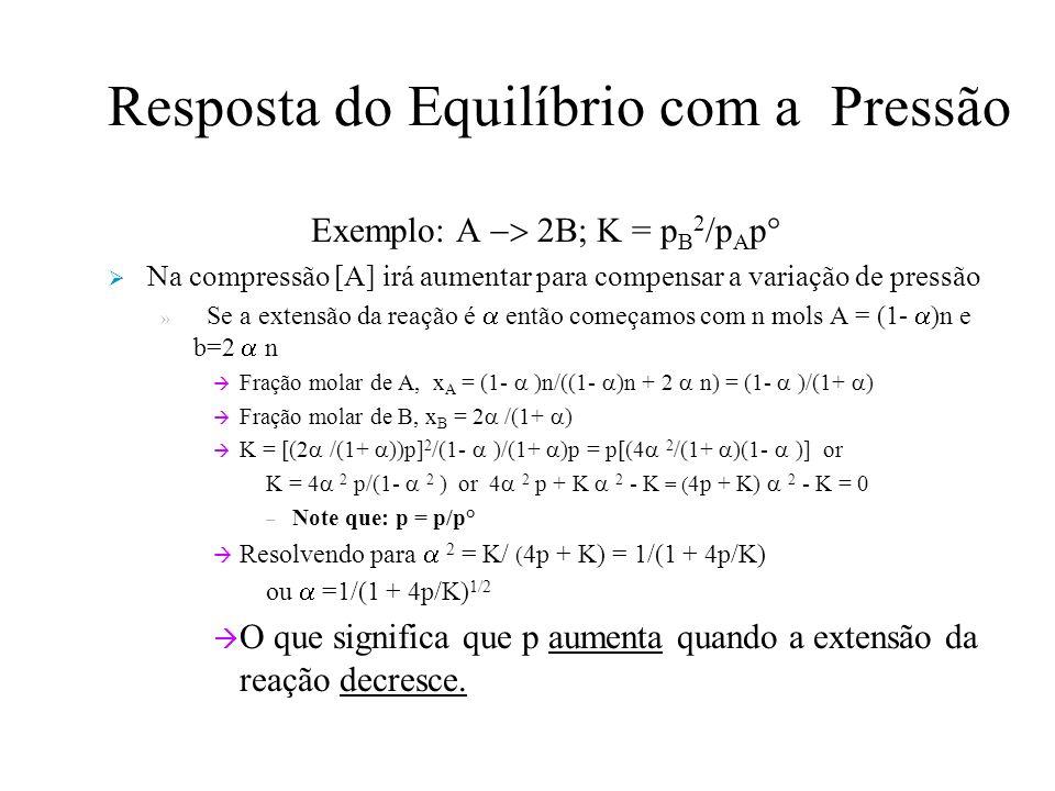 Resposta do Equilíbrio com a Pressão Exemplo: A 2B; K = p B 2 /p A p° Na compressão [A] irá aumentar para compensar a variação de pressão » Se a extensão da reação é então começamos com n mols A = (1- )n e b=2 n Fração molar de A, x A = (1- )n/((1- )n + 2 n) = (1- )/(1+ ) Fração molar de B, x B = 2 /(1+ ) K = [(2 /(1+ ))p] 2 /(1- )/(1+ )p = p[(4 2 /(1+ )(1- )] or K = 4 2 p/(1- 2 ) or 4 2 p + K 2 - K = ( 4p + K) 2 - K = 0 – Note que: p = p/p° Resolvendo para 2 = K/ ( 4p + K) = 1/(1 + 4p/K) ou =1/(1 + 4p/K) 1/2 O que significa que p aumenta quando a extensão da reação decresce.