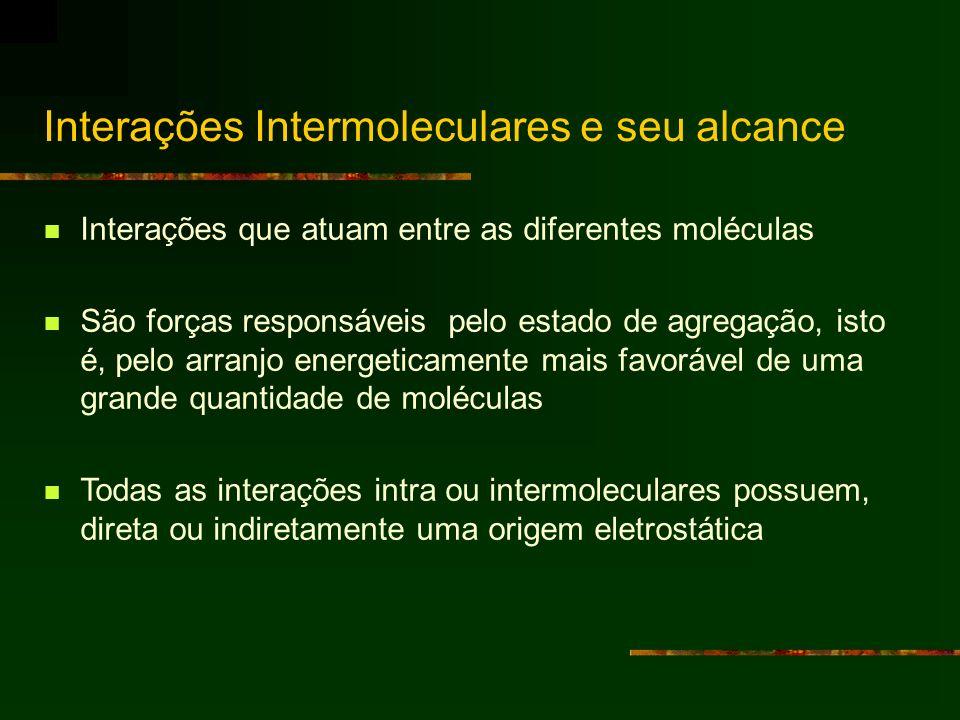 Interações Intermoleculares e seu alcance Interações que atuam entre as diferentes moléculas São forças responsáveis pelo estado de agregação, isto é,