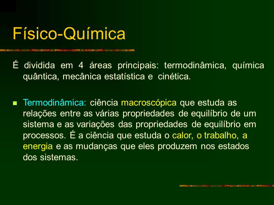 Físico-Química Mecânica estatística: é a ponte entre a abordagem microscópica da Química Quântica e a abordagem macroscópica da termodinâmica Cinética: utiliza conceitos das outras três áreas