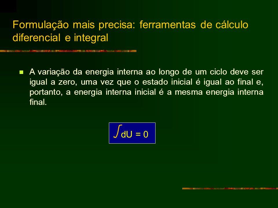 Formulação mais precisa: ferramentas de cálculo diferencial e integral A variação da energia interna ao longo de um ciclo deve ser igual a zero, uma v
