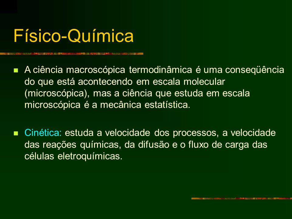 Físico-Química A ciência macroscópica termodinâmica é uma conseqüência do que está acontecendo em escala molecular (microscópica), mas a ciência que e
