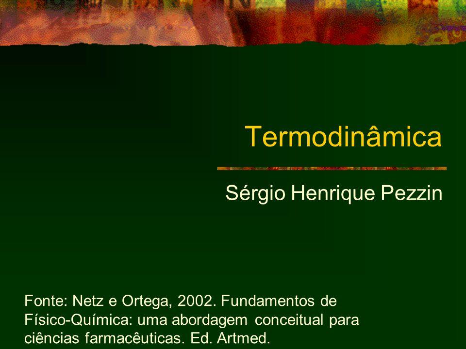 Termodinâmica Sérgio Henrique Pezzin Fonte: Netz e Ortega, 2002. Fundamentos de Físico-Química: uma abordagem conceitual para ciências farmacêuticas.