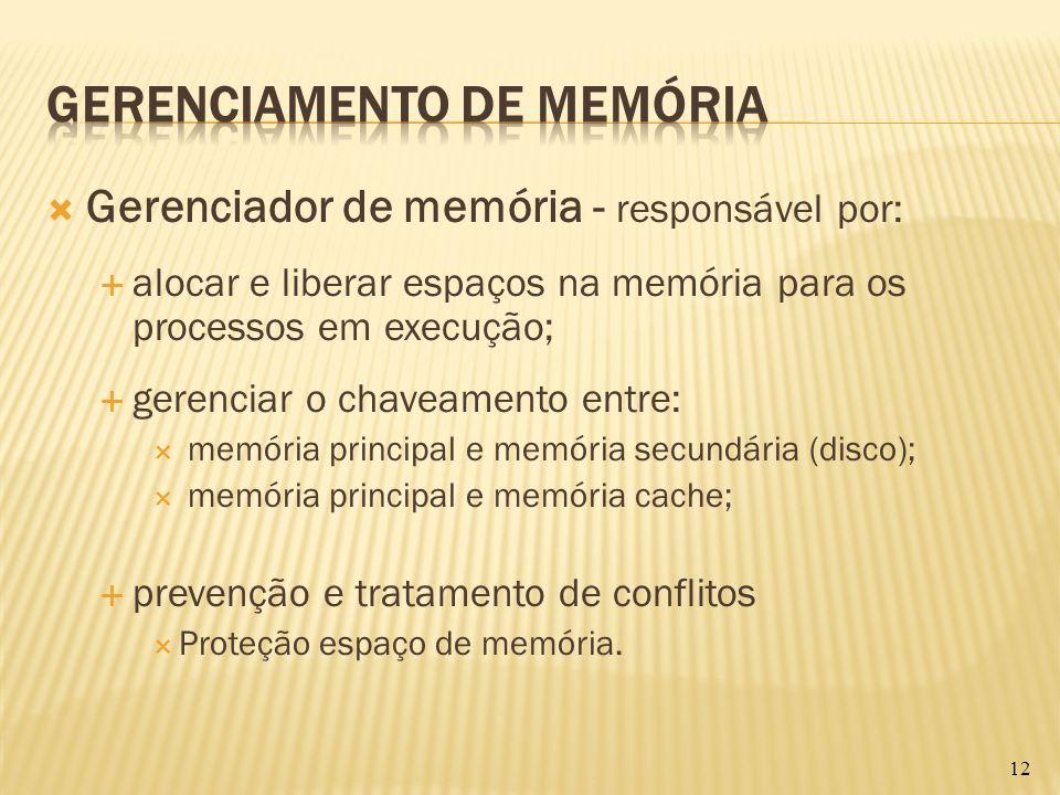 Gerenciador de memória - responsável por: alocar e liberar espaços na memória para os processos em execução; gerenciar o chaveamento entre: memória pr