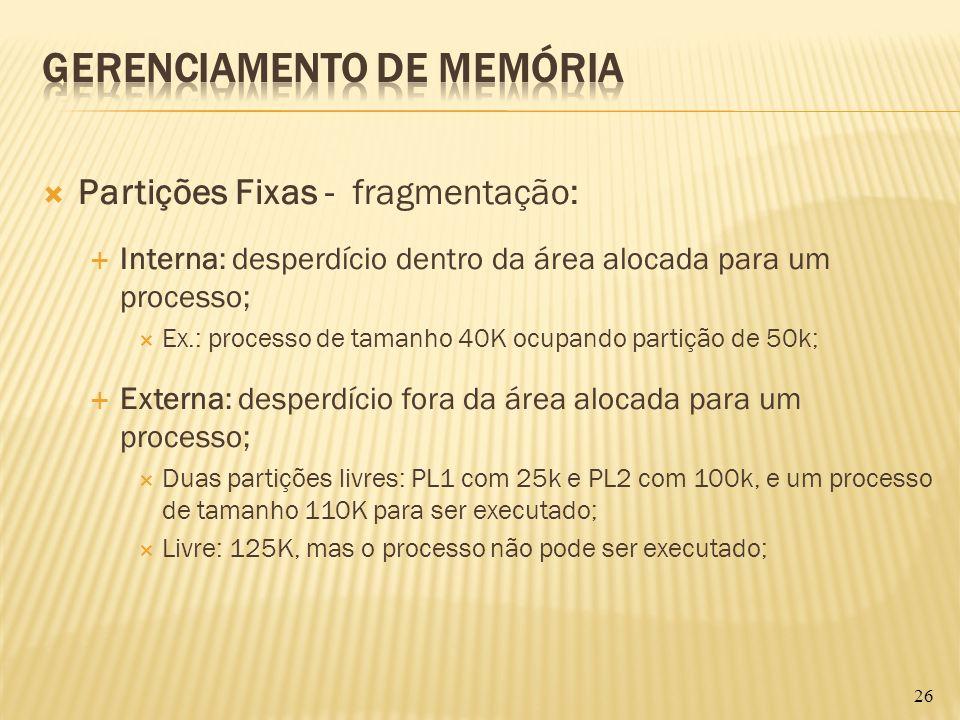Partições Fixas - fragmentação: Interna: desperdício dentro da área alocada para um processo; Ex.: processo de tamanho 40K ocupando partição de 50k; E