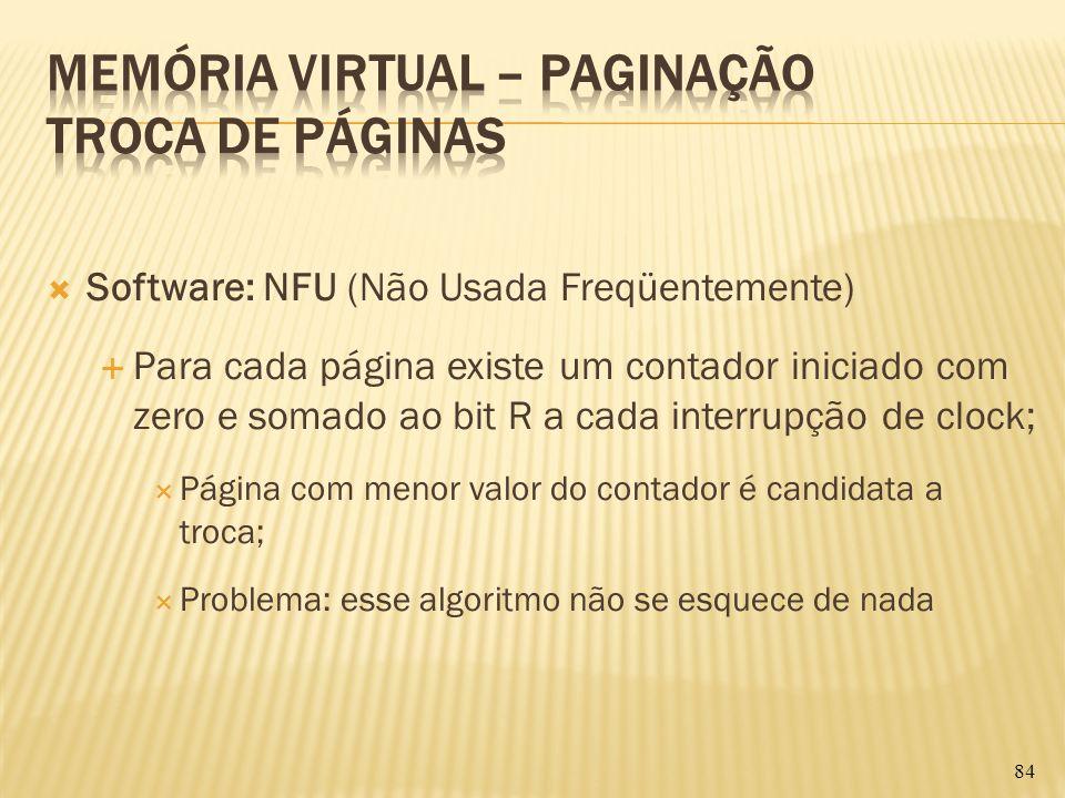 Software: NFU (Não Usada Freqüentemente) Para cada página existe um contador iniciado com zero e somado ao bit R a cada interrupção de clock; Página c