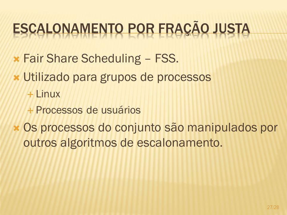 Fair Share Scheduling – FSS. Utilizado para grupos de processos Linux Processos de usuários Os processos do conjunto são manipulados por outros algori