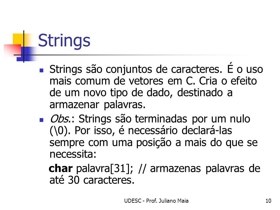 UDESC - Prof. Juliano Maia10 Strings Strings são conjuntos de caracteres. É o uso mais comum de vetores em C. Cria o efeito de um novo tipo de dado, d