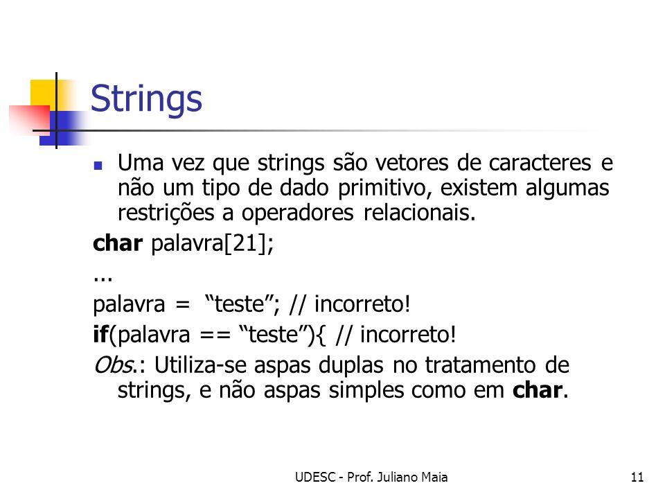 UDESC - Prof. Juliano Maia11 Strings Uma vez que strings são vetores de caracteres e não um tipo de dado primitivo, existem algumas restrições a opera