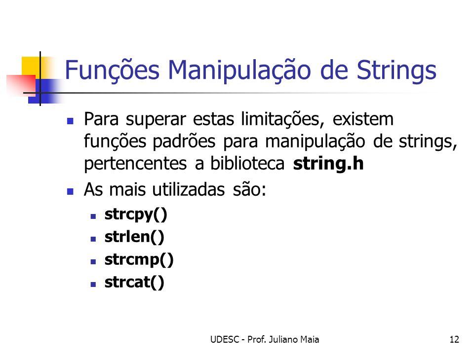 UDESC - Prof. Juliano Maia12 Funções Manipulação de Strings Para superar estas limitações, existem funções padrões para manipulação de strings, perten