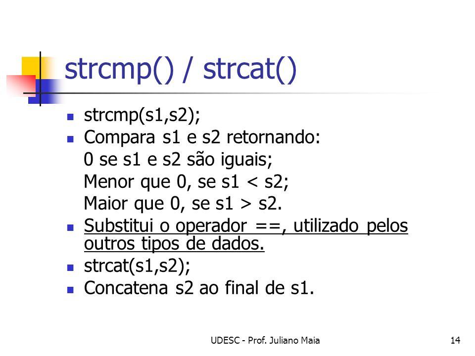 UDESC - Prof. Juliano Maia14 strcmp() / strcat() strcmp(s1,s2); Compara s1 e s2 retornando: 0 se s1 e s2 são iguais; Menor que 0, se s1 < s2; Maior qu