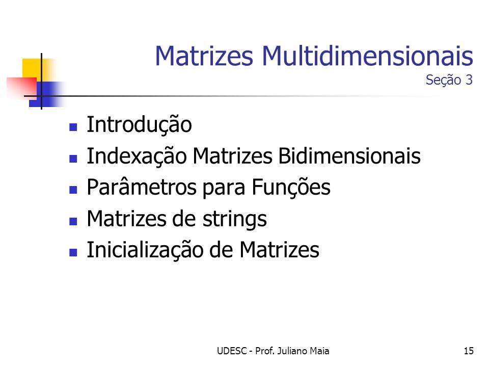 UDESC - Prof. Juliano Maia15 Matrizes Multidimensionais Seção 3 Introdução Indexação Matrizes Bidimensionais Parâmetros para Funções Matrizes de strin