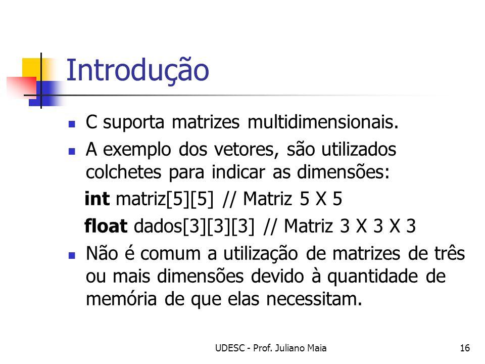 UDESC - Prof. Juliano Maia16 Introdução C suporta matrizes multidimensionais. A exemplo dos vetores, são utilizados colchetes para indicar as dimensõe