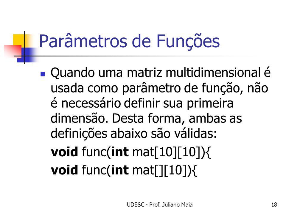 UDESC - Prof. Juliano Maia18 Parâmetros de Funções Quando uma matriz multidimensional é usada como parâmetro de função, não é necessário definir sua p