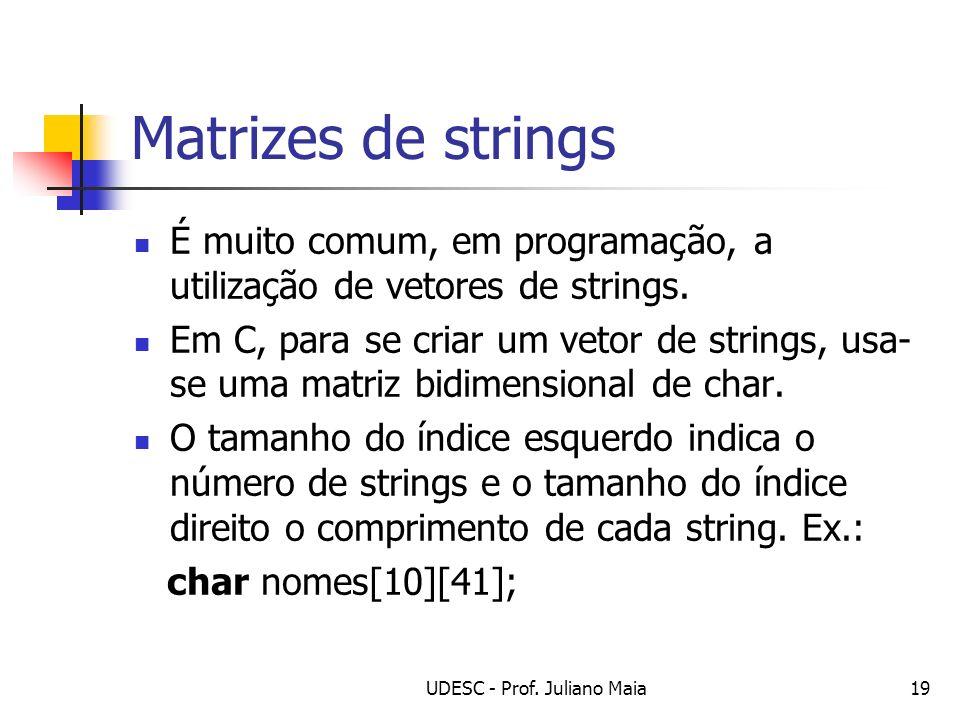 UDESC - Prof. Juliano Maia19 Matrizes de strings É muito comum, em programação, a utilização de vetores de strings. Em C, para se criar um vetor de st