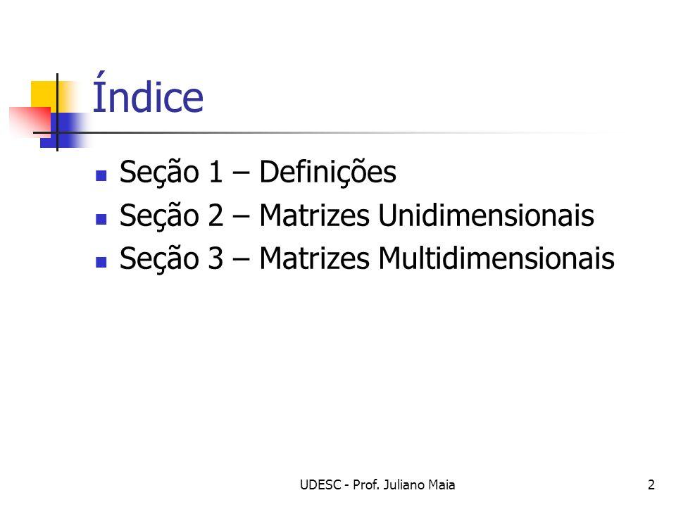 UDESC - Prof. Juliano Maia2 Índice Seção 1 – Definições Seção 2 – Matrizes Unidimensionais Seção 3 – Matrizes Multidimensionais