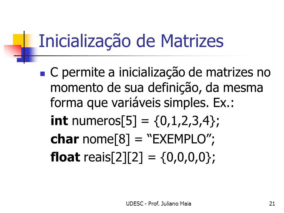 UDESC - Prof. Juliano Maia21 Inicialização de Matrizes C permite a inicialização de matrizes no momento de sua definição, da mesma forma que variáveis