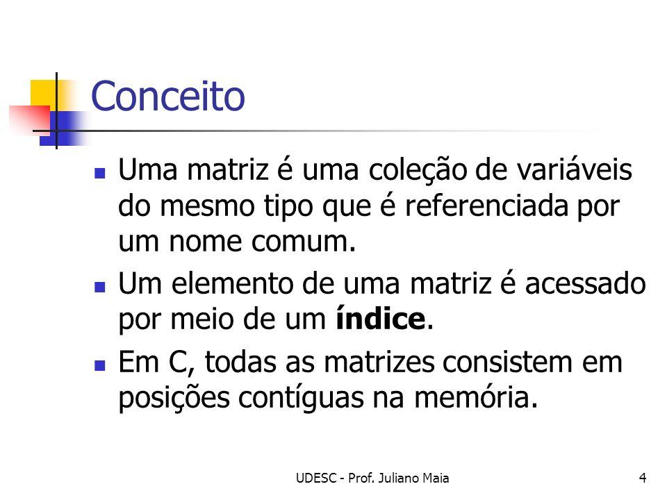 UDESC - Prof. Juliano Maia4 Conceito Uma matriz é uma coleção de variáveis do mesmo tipo que é referenciada por um nome comum. Um elemento de uma matr