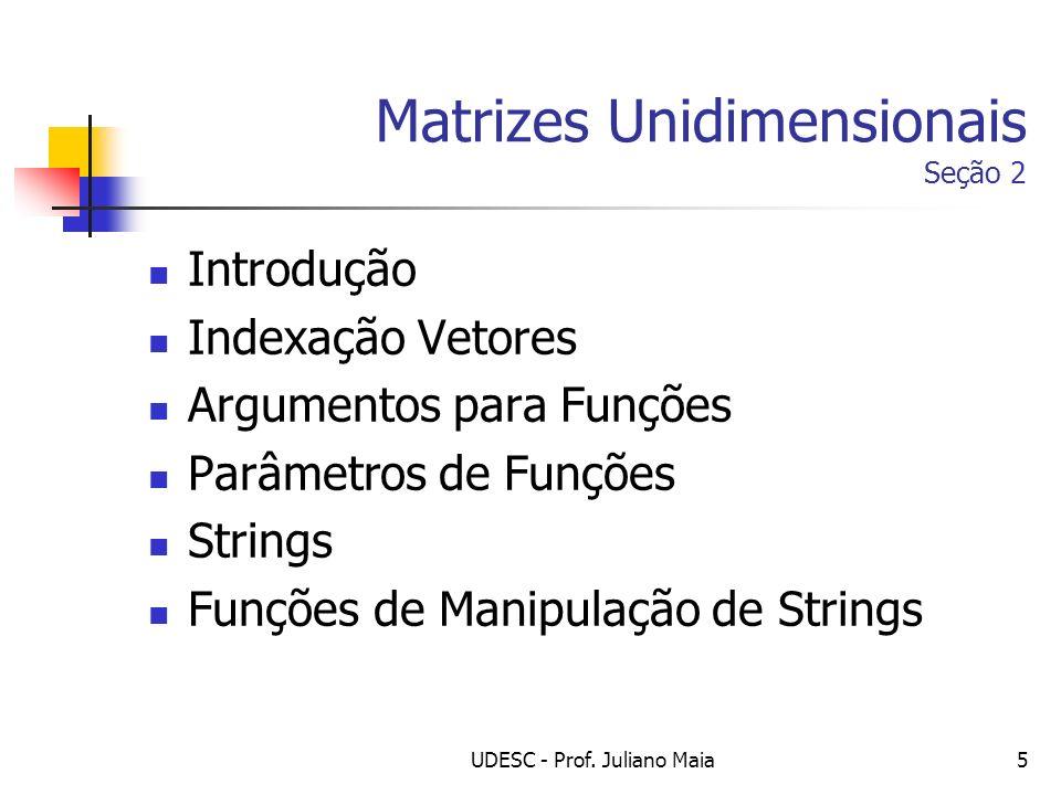 UDESC - Prof. Juliano Maia5 Matrizes Unidimensionais Seção 2 Introdução Indexação Vetores Argumentos para Funções Parâmetros de Funções Strings Funçõe