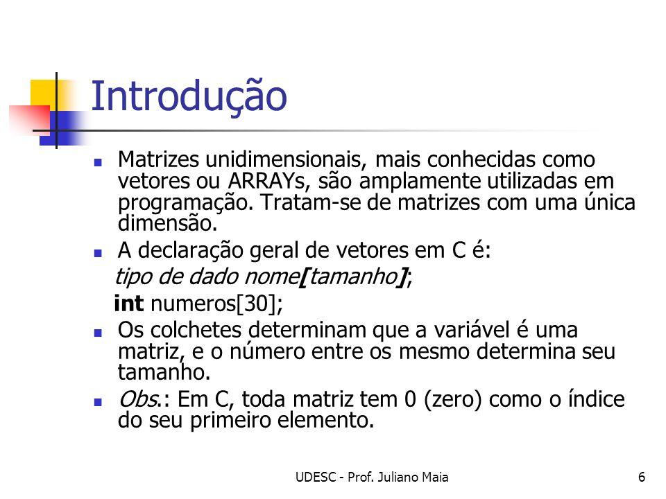 UDESC - Prof. Juliano Maia6 Introdução Matrizes unidimensionais, mais conhecidas como vetores ou ARRAYs, são amplamente utilizadas em programação. Tra